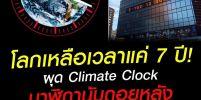 Climate Clock นาฬิกานับถอยหลังสู่หายนะโลกร้อน เราเหลือเวลาแค่ 7 ปี!
