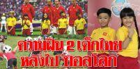 2เด็กไทย เล่าประสบการณ์แสนประทับใจ หลังได้ไป 'บอลโลก'