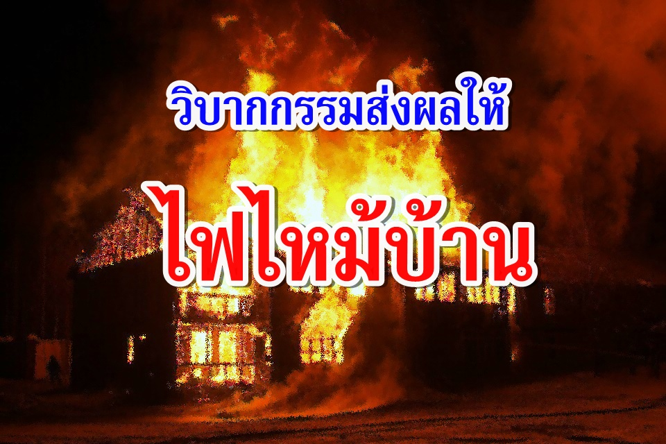วิบากกรรมที่ทำให้ไฟใหม้บ้านและทรัพย์สิน